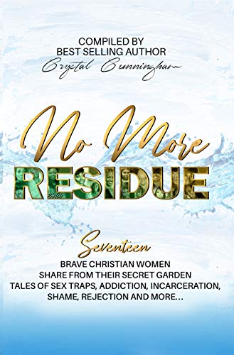No More Residue : Seventeen Brave Christian Women share from their secret garden, tales of sex traps, addiction, incarceration, shame, rejection, and more...
